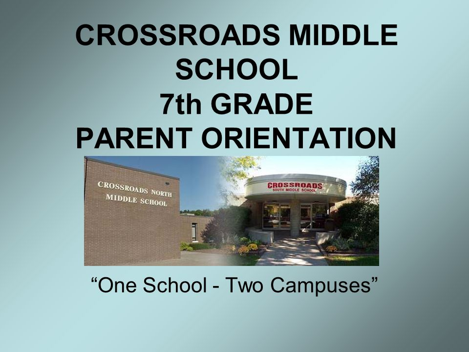 CROSSROADS MIDDLE SCHOOL 7th GRADE PARENT ORIENTATION One School - Two Campuses