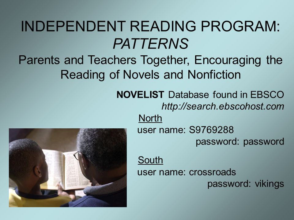 INDEPENDENT READING PROGRAM: PATTERNS Parents and Teachers Together, Encouraging the Reading of Novels and Nonfiction NOVELIST Database found in EBSCO