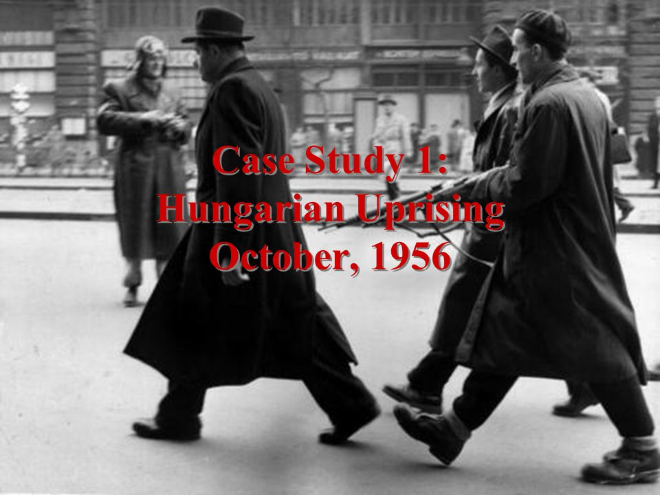 Case Study 1: Hungarian Uprising October, 1956