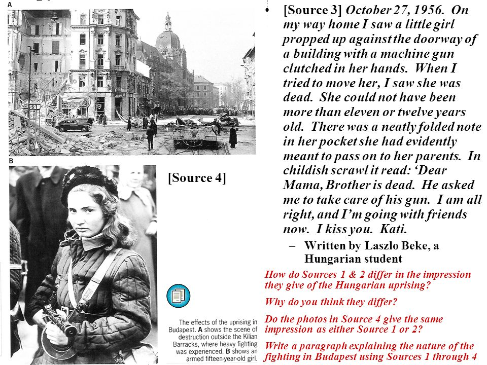 How do Sources 1 & 2 differ in the impression they give of the Hungarian uprising? Why do you think they differ? Do the photos in Source 4 give the sa