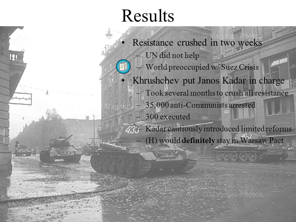 Results Resistance crushed in two weeks –UN did not help –World preoccupied w/ Suez Crisis Khrushchev put Janos Kadar in charge –Took several months t