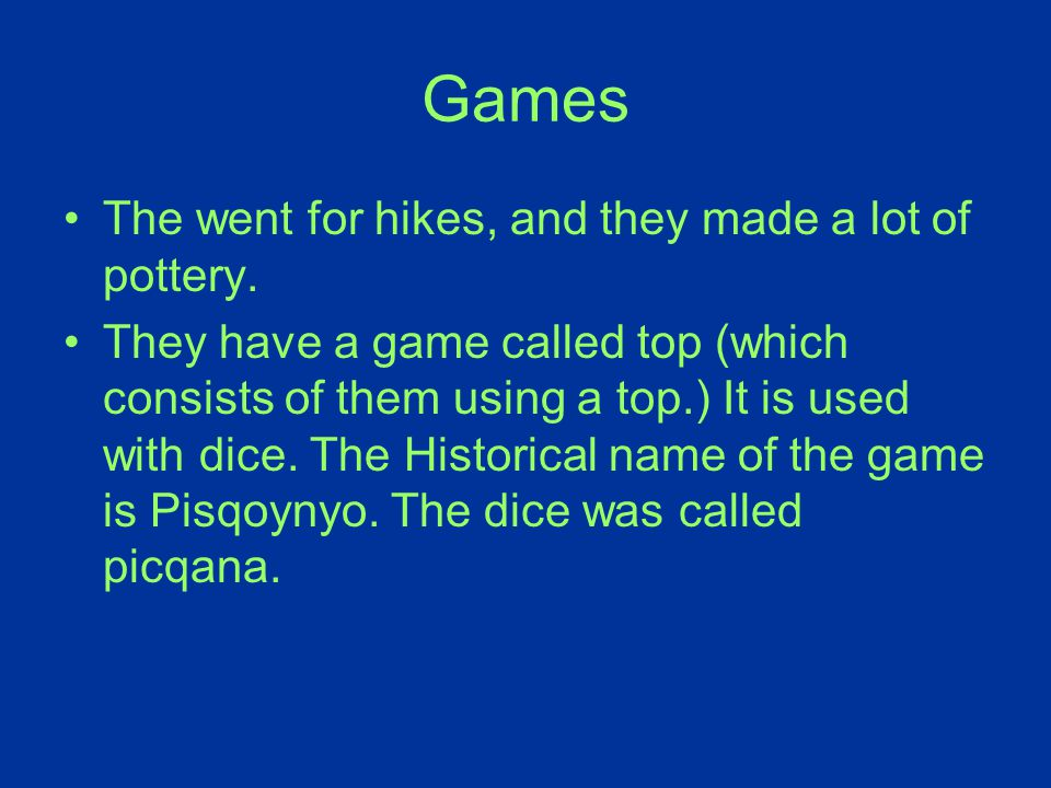 Games The went for hikes, and they made a lot of pottery. They have a game called top (which consists of them using a top.) It is used with dice. The
