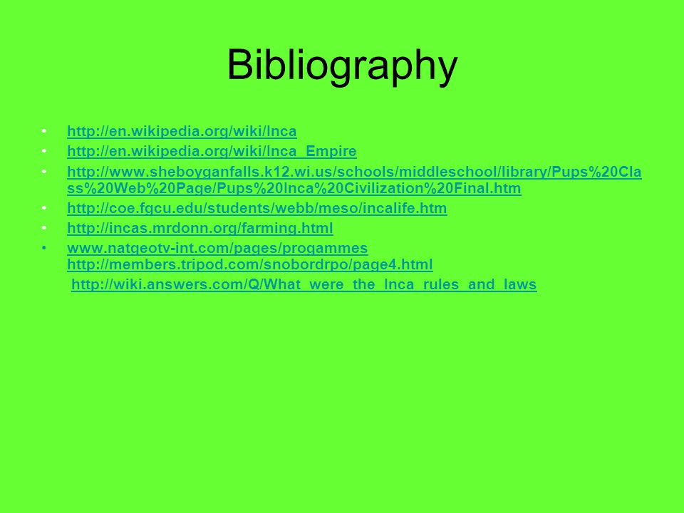 Bibliography http://en.wikipedia.org/wiki/Inca http://en.wikipedia.org/wiki/Inca_Empire http://www.sheboyganfalls.k12.wi.us/schools/middleschool/library/Pups%20Cla ss%20Web%20Page/Pups%20Inca%20Civilization%20Final.htmhttp://www.sheboyganfalls.k12.wi.us/schools/middleschool/library/Pups%20Cla ss%20Web%20Page/Pups%20Inca%20Civilization%20Final.htm http://coe.fgcu.edu/students/webb/meso/incalife.htm http://incas.mrdonn.org/farming.html www.natgeotv-int.com/pages/progammes http://members.tripod.com/snobordrpo/page4.html http://members.tripod.com/snobordrpo/page4.html http://wiki.answers.com/Q/What_were_the_Inca_rules_and_laws