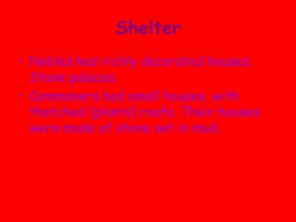 Shelter Nobles had richly decorated houses. Stone palaces. Commoners had small houses, with thatched (plants) roofs. Their houses were made of stone s
