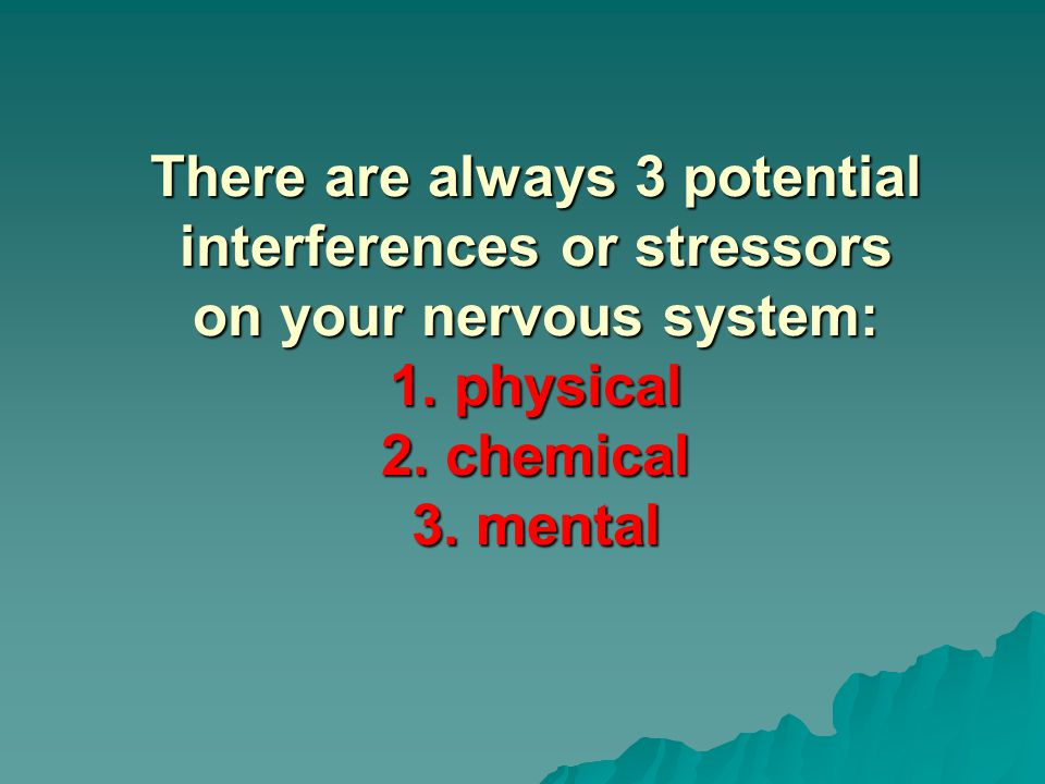 There are always 3 potential interferences or stressors on your nervous system: 1. physical 2. chemical 3. mental