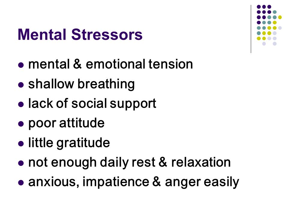 Mental Stressors mental & emotional tension shallow breathing lack of social support poor attitude little gratitude not enough daily rest & relaxation