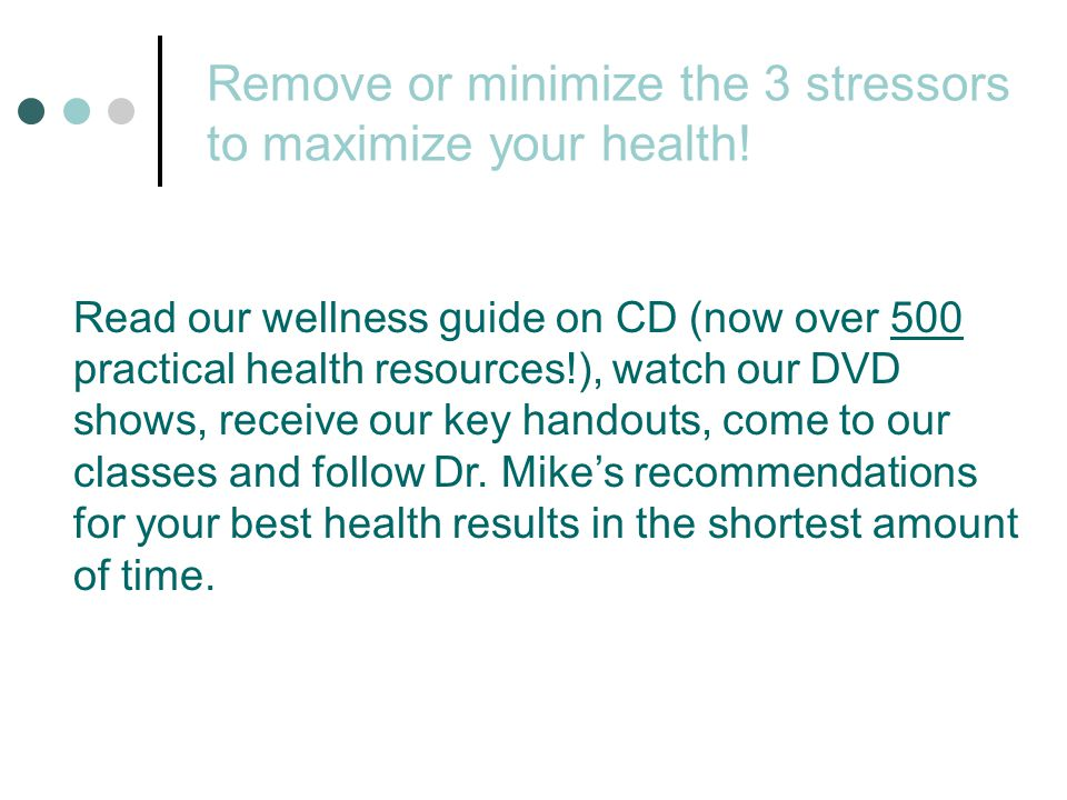 Remove or minimize the 3 stressors to maximize your health! Read our wellness guide on CD (now over 500 practical health resources!), watch our DVD sh