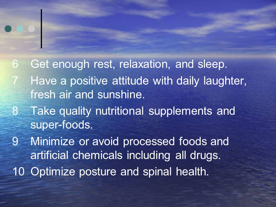 6Get enough rest, relaxation, and sleep. 7Have a positive attitude with daily laughter, fresh air and sunshine. 8Take quality nutritional supplements