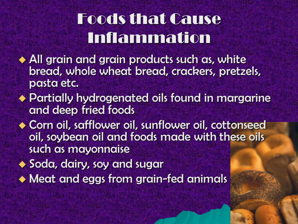 Foods that Cause Inflammation All grain and grain products such as, white bread, whole wheat bread, crackers, pretzels, pasta etc. All grain and grain