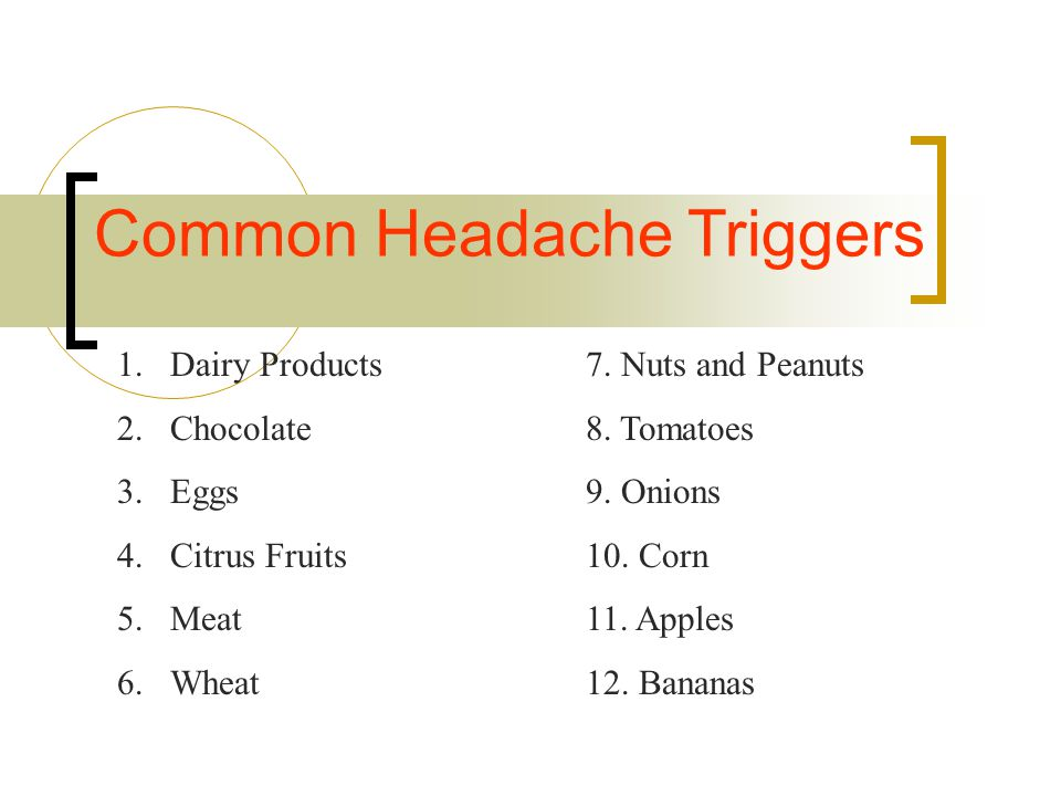 Common Headache Triggers 1.Dairy Products 2.Chocolate 3.Eggs 4.Citrus Fruits 5.Meat 6.Wheat 7. Nuts and Peanuts 8. Tomatoes 9. Onions 10. Corn 11. App