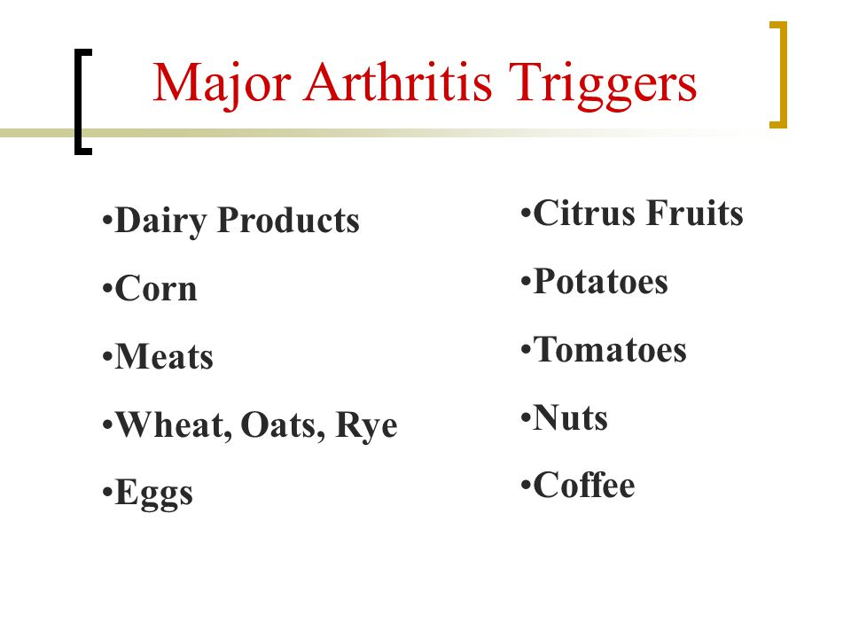 Major Arthritis Triggers Dairy Products Corn Meats Wheat, Oats, Rye Eggs Citrus Fruits Potatoes Tomatoes Nuts Coffee