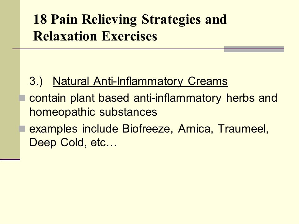 18 Pain Relieving Strategies and Relaxation Exercises 3.) Natural Anti-Inflammatory Creams contain plant based anti-inflammatory herbs and homeopathic