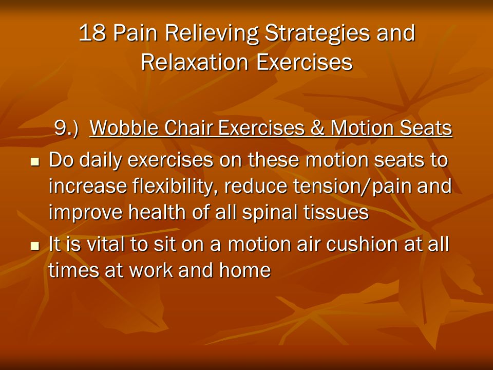 18 Pain Relieving Strategies and Relaxation Exercises 9.) Wobble Chair Exercises & Motion Seats 9.) Wobble Chair Exercises & Motion Seats Do daily exe