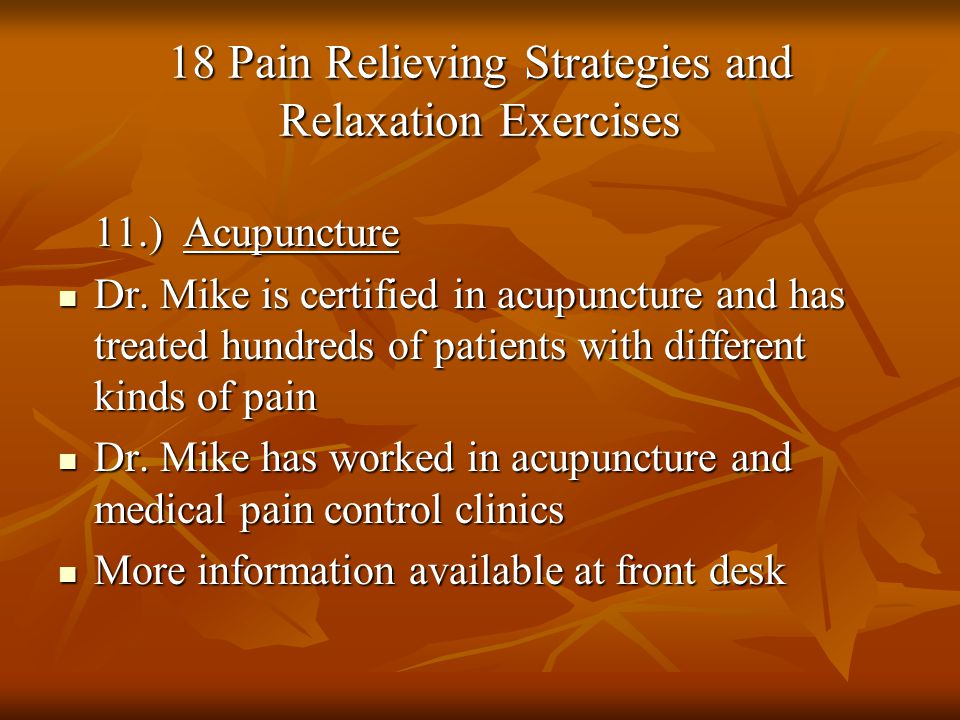 18 Pain Relieving Strategies and Relaxation Exercises 11.) Acupuncture Dr. Mike is certified in acupuncture and has treated hundreds of patients with