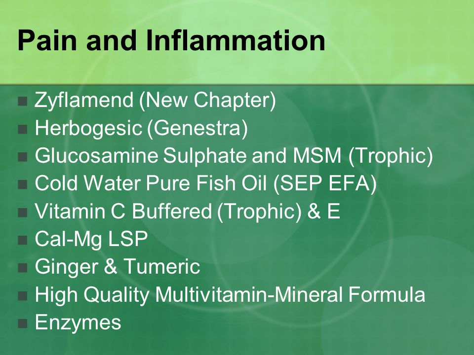 Pain and Inflammation Zyflamend (New Chapter) Herbogesic (Genestra) Glucosamine Sulphate and MSM (Trophic) Cold Water Pure Fish Oil (SEP EFA) Vitamin