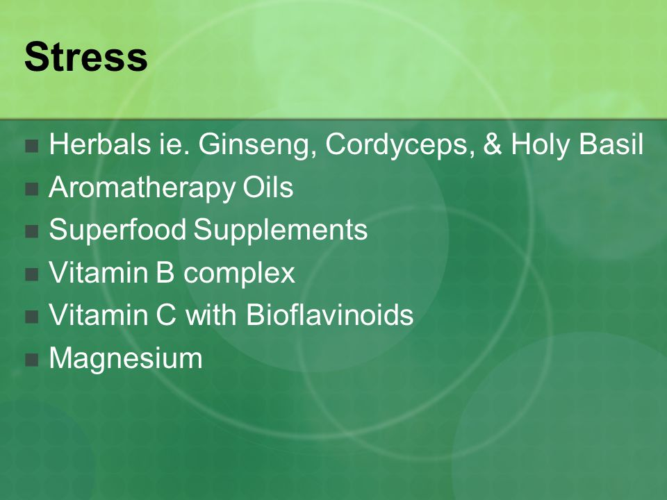 Stress Herbals ie. Ginseng, Cordyceps, & Holy Basil Aromatherapy Oils Superfood Supplements Vitamin B complex Vitamin C with Bioflavinoids Magnesium