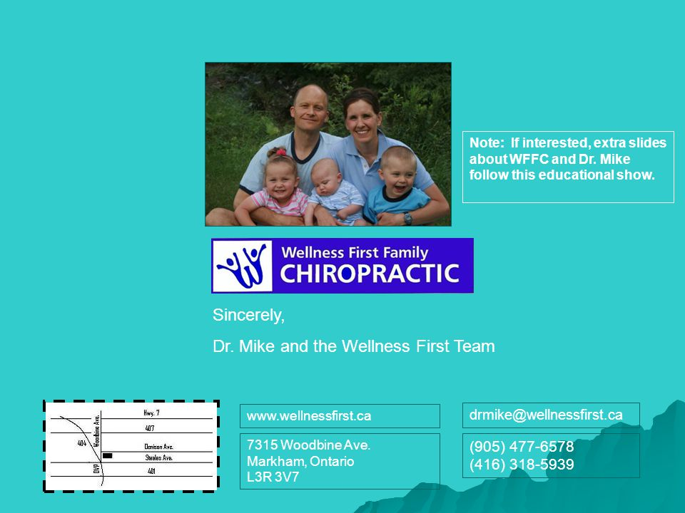 Sincerely, Dr. Mike and the Wellness First Team 7315 Woodbine Ave. Markham, Ontario L3R 3V7 www.wellnessfirst.ca drmike@wellnessfirst.ca (905) 477-657
