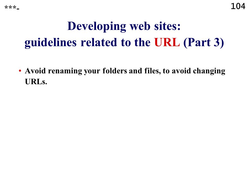 104 Developing web sites: guidelines related to the URL (Part 3) Avoid renaming your folders and files, to avoid changing URLs.