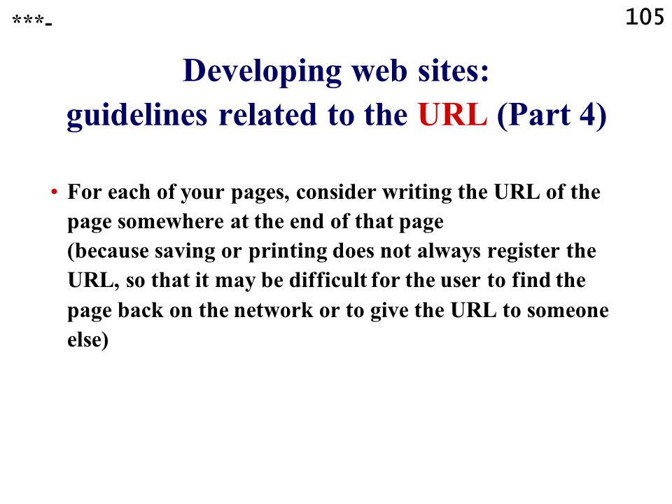 105 Developing web sites: guidelines related to the URL (Part 4) For each of your pages, consider writing the URL of the page somewhere at the end of that page (because saving or printing does not always register the URL, so that it may be difficult for the user to find the page back on the network or to give the URL to someone else) ***-