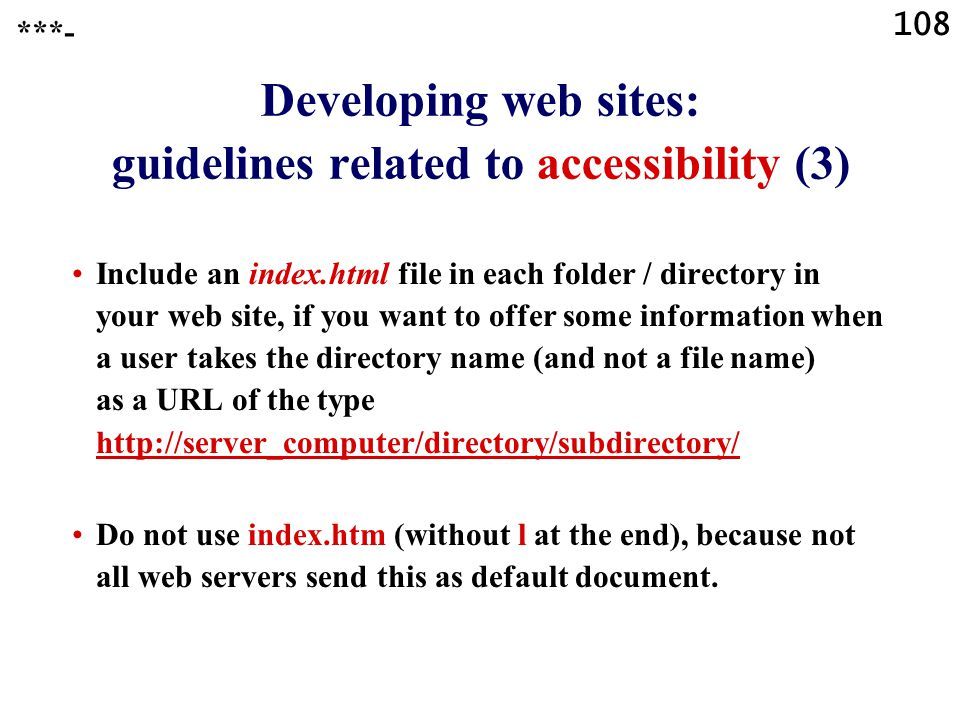 108 Developing web sites: guidelines related to accessibility (3) Include an index.html file in each folder / directory in your web site, if you want to offer some information when a user takes the directory name (and not a file name) as a URL of the type http://server_computer/directory/subdirectory/ http://server_computer/directory/subdirectory/ Do not use index.htm (without l at the end), because not all web servers send this as default document.