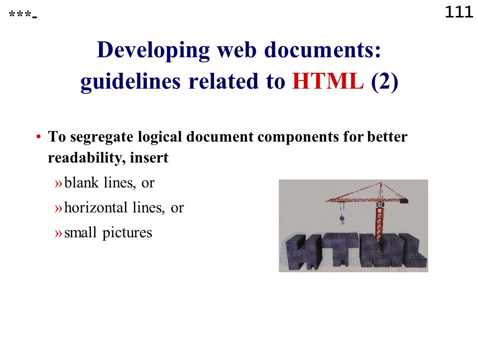 111 Developing web documents: guidelines related to HTML (2) To segregate logical document components for better readability, insert »blank lines, or »horizontal lines, or »small pictures ***-