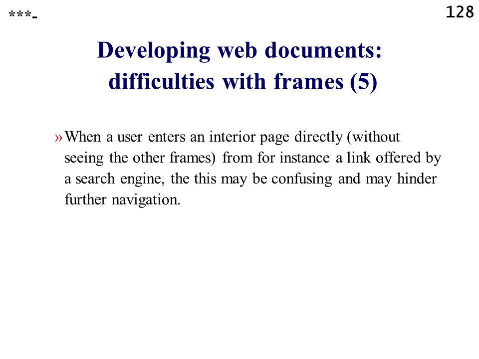 128 Developing web documents: difficulties with frames (5) »When a user enters an interior page directly (without seeing the other frames) from for instance a link offered by a search engine, the this may be confusing and may hinder further navigation.