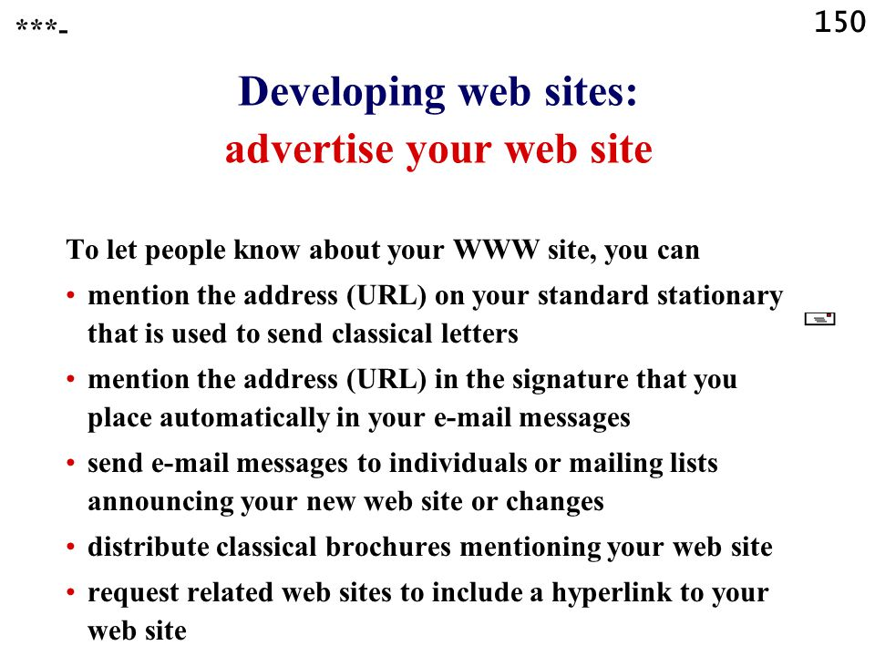 150 Developing web sites: advertise your web site To let people know about your WWW site, you can mention the address (URL) on your standard stationary that is used to send classical letters mention the address (URL) in the signature that you place automatically in your e-mail messages send e-mail messages to individuals or mailing lists announcing your new web site or changes distribute classical brochures mentioning your web site request related web sites to include a hyperlink to your web site ***-