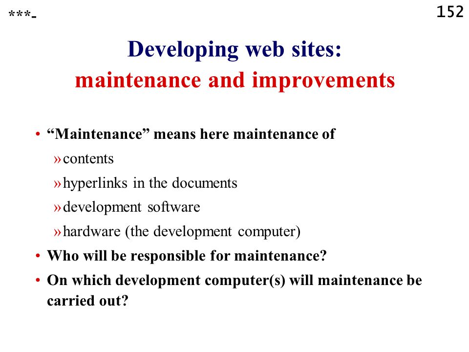 152 Developing web sites: maintenance and improvements Maintenance means here maintenance of »contents »hyperlinks in the documents »development software »hardware (the development computer) Who will be responsible for maintenance.