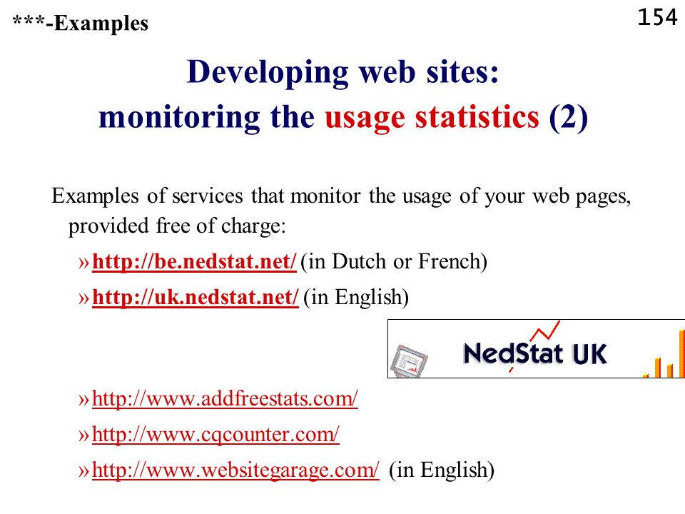 154 Developing web sites: monitoring the usage statistics (2) Examples of services that monitor the usage of your web pages, provided free of charge: »http://be.nedstat.net/ (in Dutch or French)http://be.nedstat.net/ »http://uk.nedstat.net/ (in English)http://uk.nedstat.net/ »http://www.addfreestats.com/http://www.addfreestats.com/ »http://www.cqcounter.com/http://www.cqcounter.com/ »http://www.websitegarage.com/ (in English)http://www.websitegarage.com/ ***-Examples