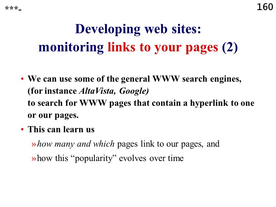 160 Developing web sites: monitoring links to your pages (2) We can use some of the general WWW search engines, (for instance AltaVista, Google) to search for WWW pages that contain a hyperlink to one or our pages.