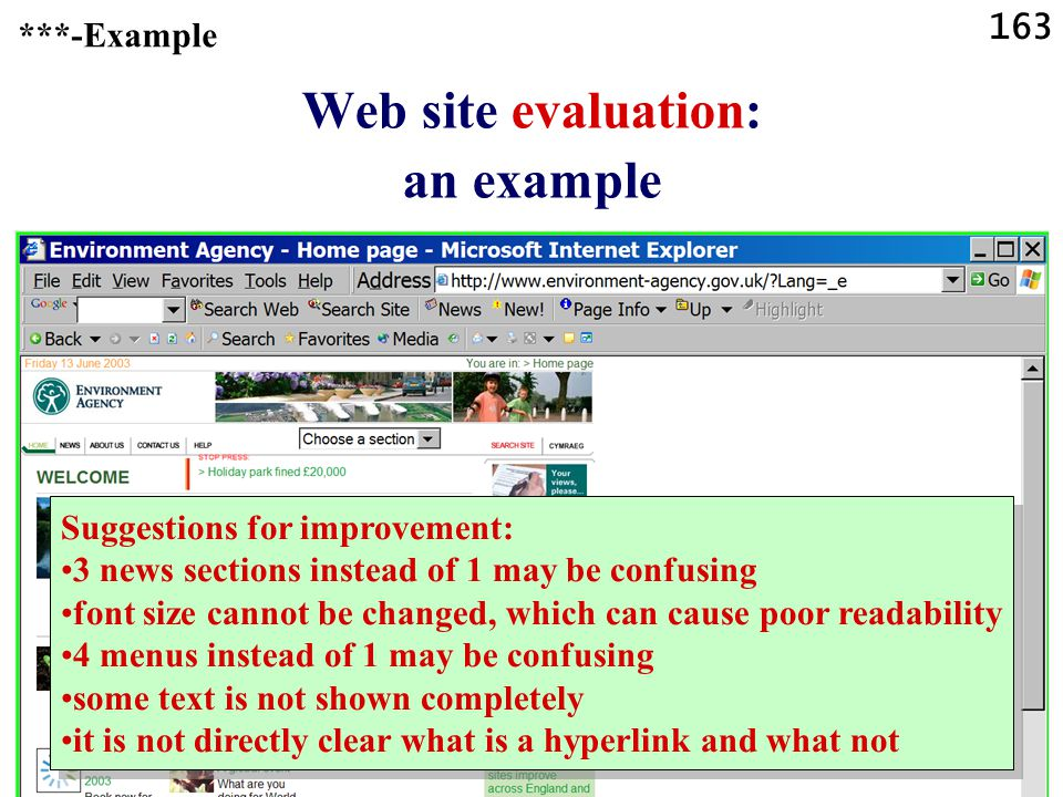 163 Web site evaluation: an example See for instance The Library Web Manager s Reference Center http://sunsite.berkeley.edu/Web4Lib/RefCenter/ ***-Example Suggestions for improvement: 3 news sections instead of 1 may be confusing font size cannot be changed, which can cause poor readability 4 menus instead of 1 may be confusing some text is not shown completely it is not directly clear what is a hyperlink and what not Suggestions for improvement: 3 news sections instead of 1 may be confusing font size cannot be changed, which can cause poor readability 4 menus instead of 1 may be confusing some text is not shown completely it is not directly clear what is a hyperlink and what not