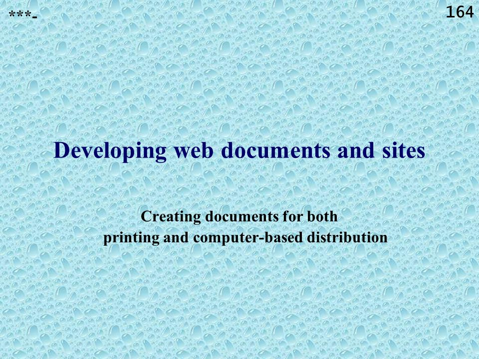 164 Creating documents for both printing and computer-based distribution ***- Developing web documents and sites