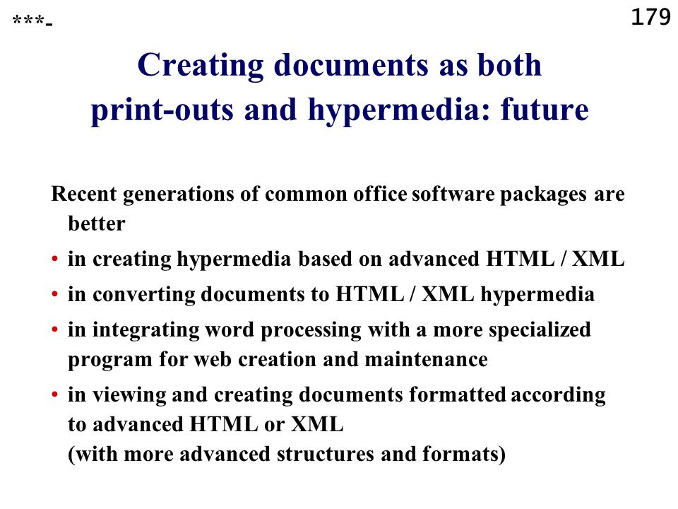 179 ***- Creating documents as both print-outs and hypermedia: future Recent generations of common office software packages are better in creating hypermedia based on advanced HTML / XML in converting documents to HTML / XML hypermedia in integrating word processing with a more specialized program for web creation and maintenance in viewing and creating documents formatted according to advanced HTML or XML (with more advanced structures and formats)