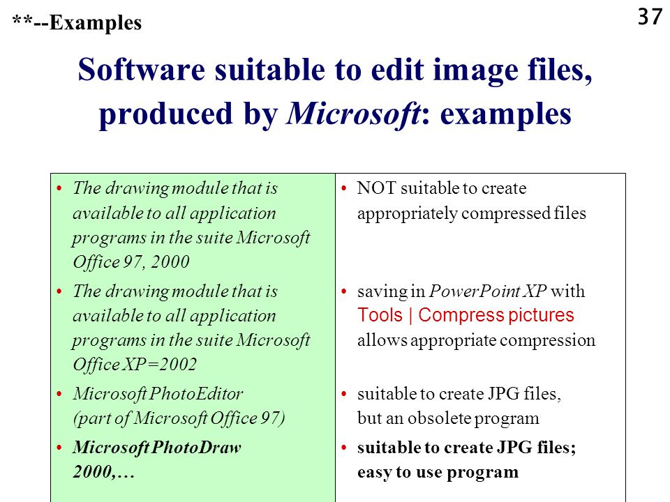 37 Software suitable to edit image files, produced by Microsoft: examples The drawing module that is available to all application programs in the suite Microsoft Office 97, 2000 The drawing module that is available to all application programs in the suite Microsoft Office XP=2002 Microsoft PhotoEditor (part of Microsoft Office 97) Microsoft PhotoDraw 2000,… NOT suitable to create appropriately compressed files saving in PowerPoint XP with Tools | Compress pictures allows appropriate compression suitable to create JPG files, but an obsolete program suitable to create JPG files; easy to use program **--Examples