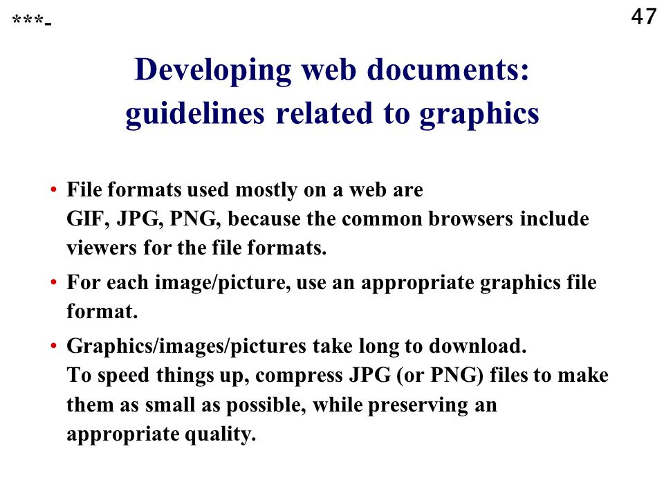 47 Developing web documents: guidelines related to graphics File formats used mostly on a web are GIF, JPG, PNG, because the common browsers include viewers for the file formats.