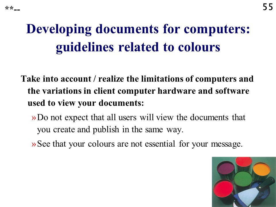 55 Developing documents for computers: guidelines related to colours Take into account / realize the limitations of computers and the variations in client computer hardware and software used to view your documents: »Do not expect that all users will view the documents that you create and publish in the same way.