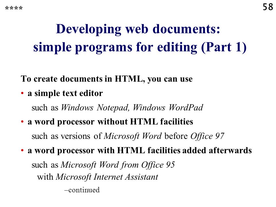 58 Developing web documents: simple programs for editing (Part 1) To create documents in HTML, you can use a simple text editor such as Windows Notepad, Windows WordPad a word processor without HTML facilities such as versions of Microsoft Word before Office 97 a word processor with HTML facilities added afterwards such as Microsoft Word from Office 95 with Microsoft Internet Assistant –continued ****