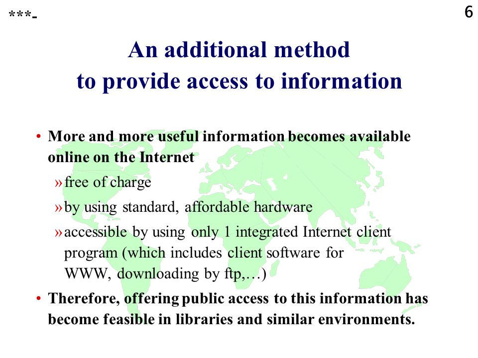 6 An additional method to provide access to information More and more useful information becomes available online on the Internet »free of charge »by using standard, affordable hardware »accessible by using only 1 integrated Internet client program (which includes client software for WWW, downloading by ftp,…) Therefore, offering public access to this information has become feasible in libraries and similar environments.