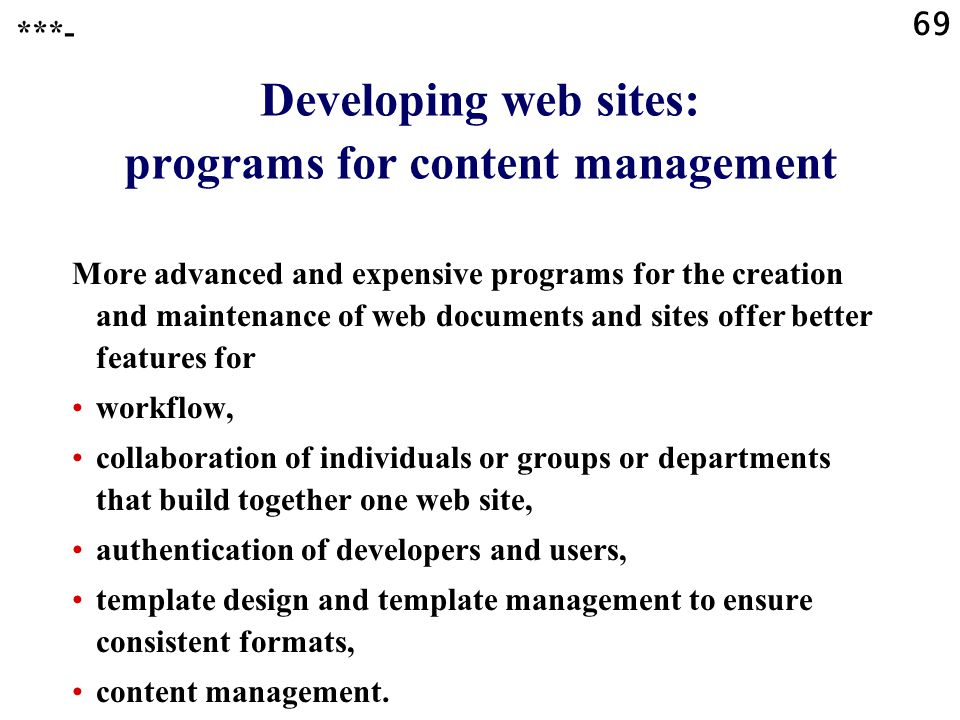 69 Developing web sites: programs for content management More advanced and expensive programs for the creation and maintenance of web documents and sites offer better features for workflow, collaboration of individuals or groups or departments that build together one web site, authentication of developers and users, template design and template management to ensure consistent formats, content management.