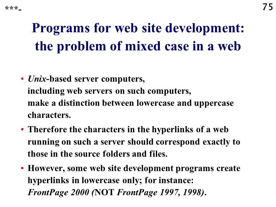 75 Programs for web site development: the problem of mixed case in a web Unix-based server computers, including web servers on such computers, make a distinction between lowercase and uppercase characters.