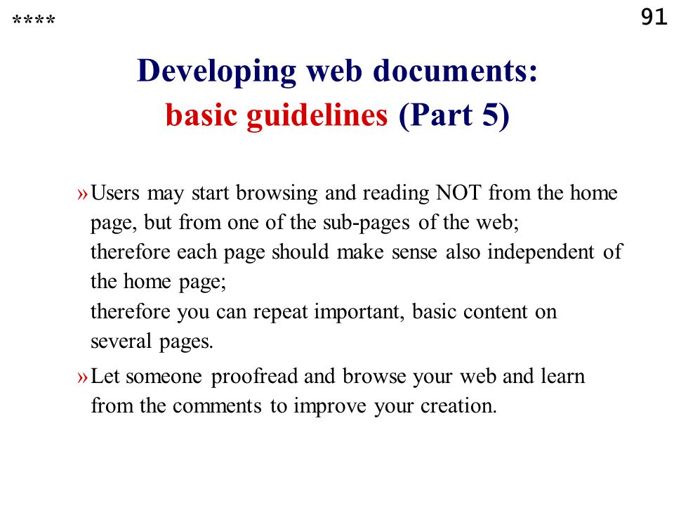 91 Developing web documents: basic guidelines (Part 5) »Users may start browsing and reading NOT from the home page, but from one of the sub-pages of the web; therefore each page should make sense also independent of the home page; therefore you can repeat important, basic content on several pages.