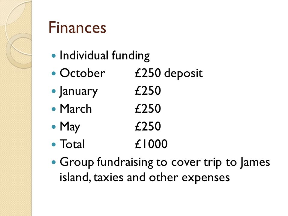 Finances Individual funding October£250 deposit January£250 March£250 May£250 Total£1000 Group fundraising to cover trip to James island, taxies and o