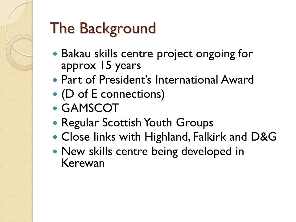 The Background Bakau skills centre project ongoing for approx 15 years Part of Presidents International Award (D of E connections) GAMSCOT Regular Scottish Youth Groups Close links with Highland, Falkirk and D&G New skills centre being developed in Kerewan