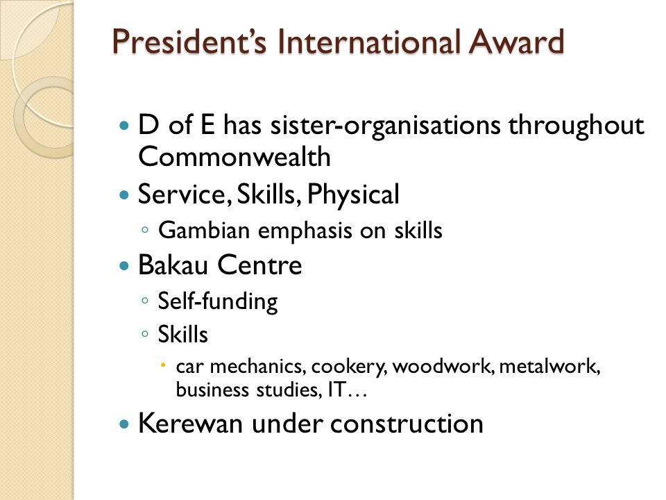 Presidents International Award D of E has sister-organisations throughout Commonwealth Service, Skills, Physical Gambian emphasis on skills Bakau Cent