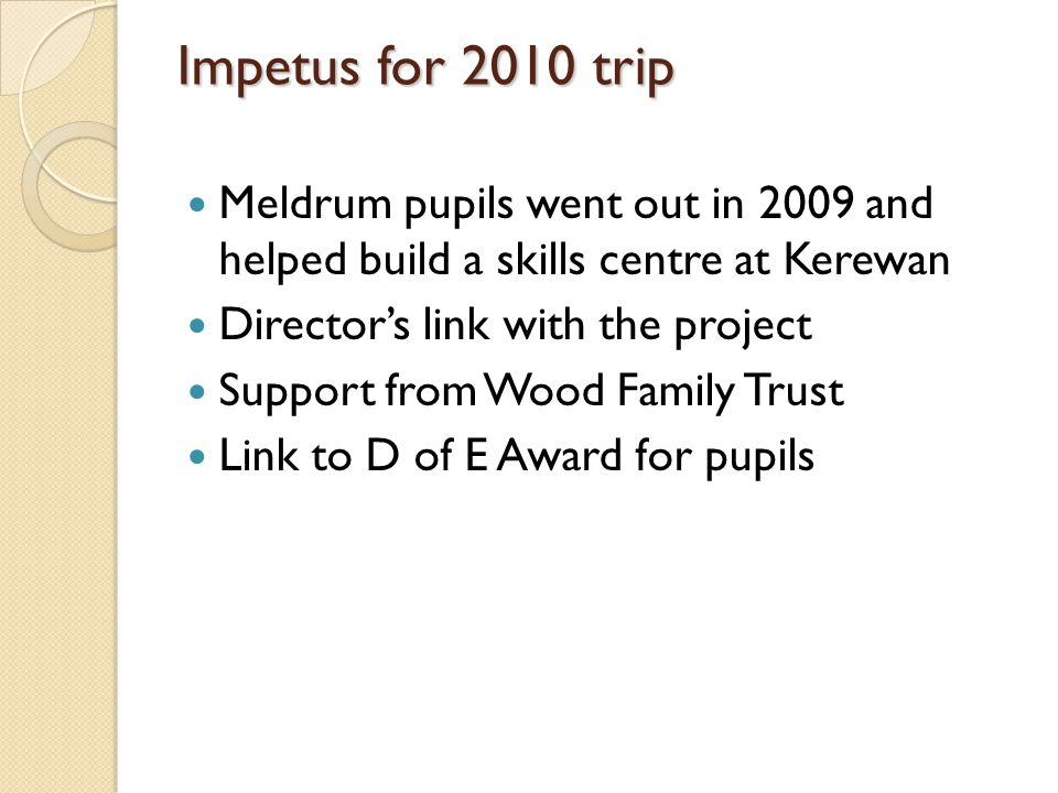 Impetus for 2010 trip Meldrum pupils went out in 2009 and helped build a skills centre at Kerewan Directors link with the project Support from Wood Family Trust Link to D of E Award for pupils