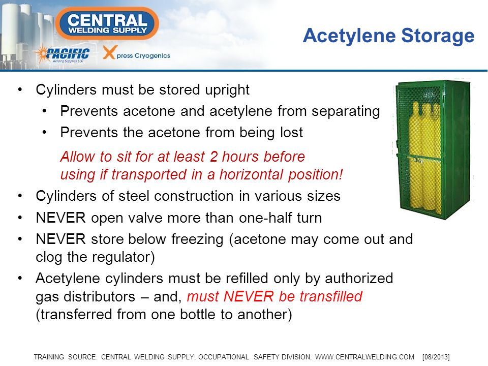 Free acetylene is never stored under high pressure Cylinders are packed with a porous material and saturated with acetone –Acetone can absorb many tim