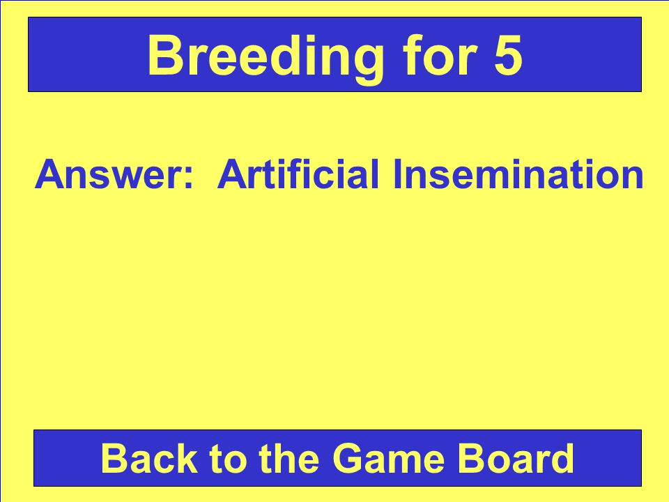Answer: Artificial Insemination Back to the Game Board Breeding for 5