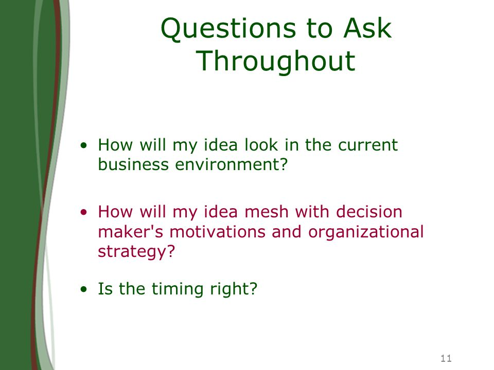 11 Questions to Ask Throughout How will my idea look in the current business environment.