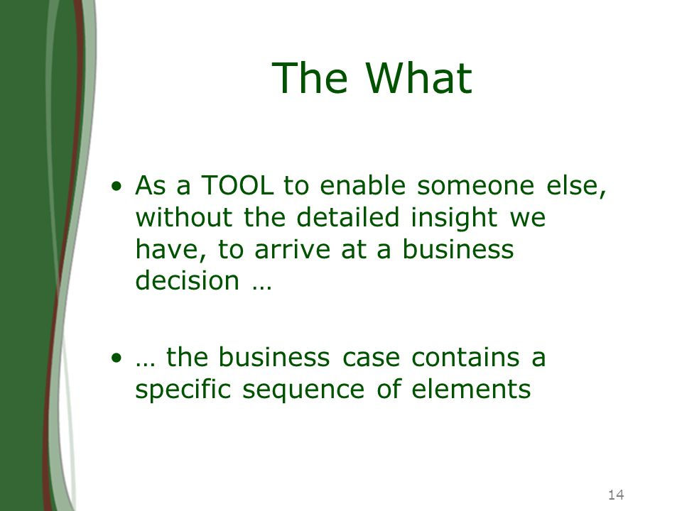 14 The What As a TOOL to enable someone else, without the detailed insight we have, to arrive at a business decision … … the business case contains a