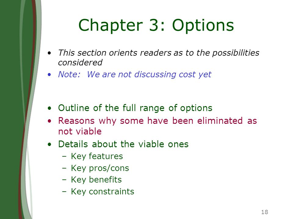 18 Chapter 3: Options This section orients readers as to the possibilities considered Note: We are not discussing cost yet Outline of the full range of options Reasons why some have been eliminated as not viable Details about the viable ones –Key features –Key pros/cons –Key benefits –Key constraints